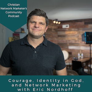 Courage, Identity in God, and Network Marketing with Eric Nordhoff