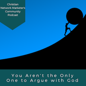 You Aren't the Only One to Argue with God